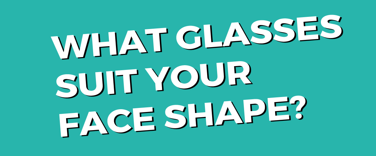 What Glasses Suit Your Face Shape?